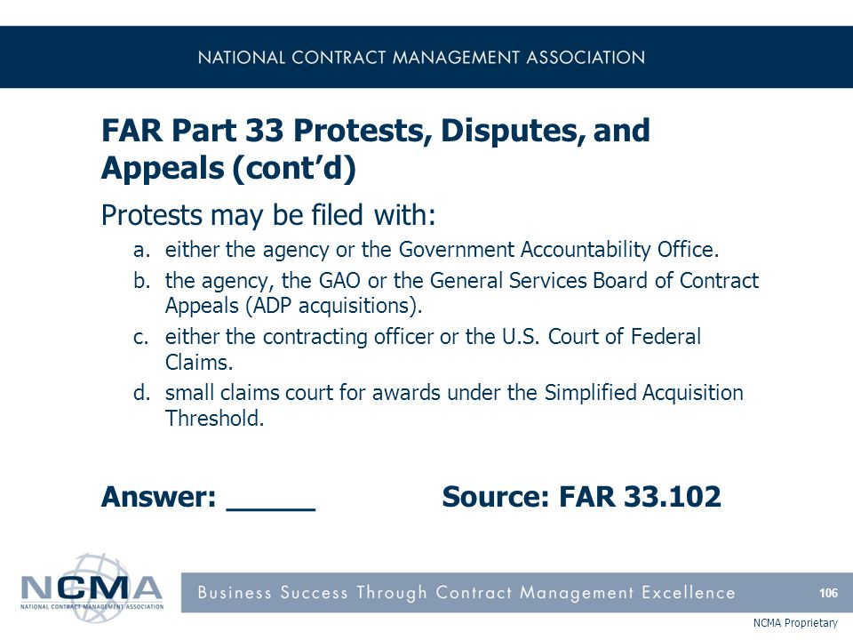 NCMA Proprietary FAR Part 33 Protests, Disputes, and Appeals (cont'd) Protests may be filed with: a.either the agency or the Government Accountability