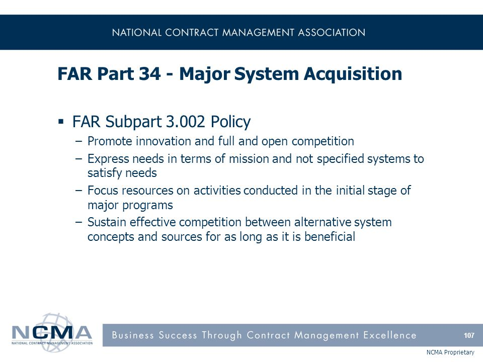 NCMA Proprietary FAR Part 34 - Major System Acquisition  FAR Subpart 3.002 Policy –Promote innovation and full and open competition –Express needs in