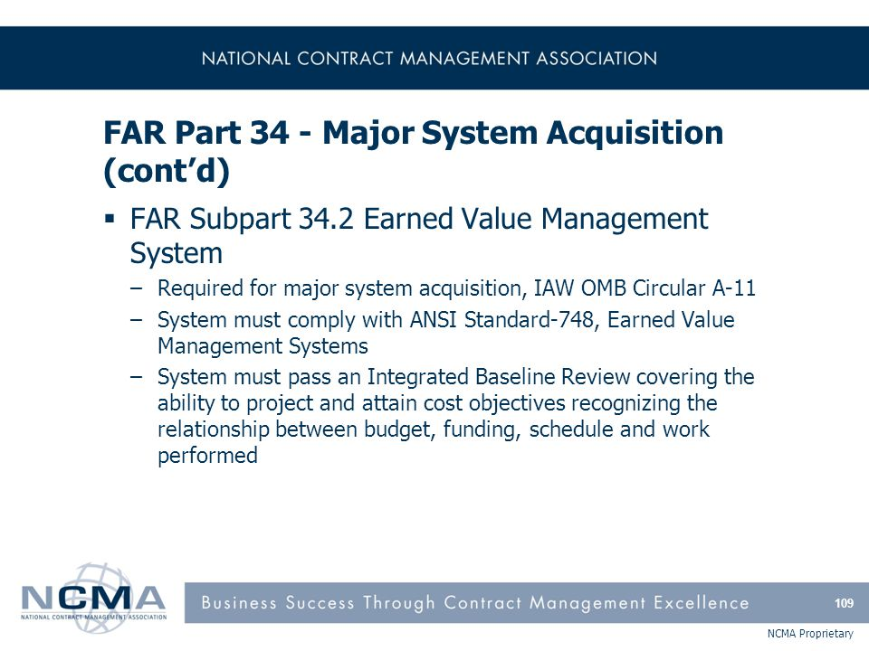 NCMA Proprietary FAR Part 34 - Major System Acquisition (cont'd)  FAR Subpart 34.2 Earned Value Management System –Required for major system acquisit