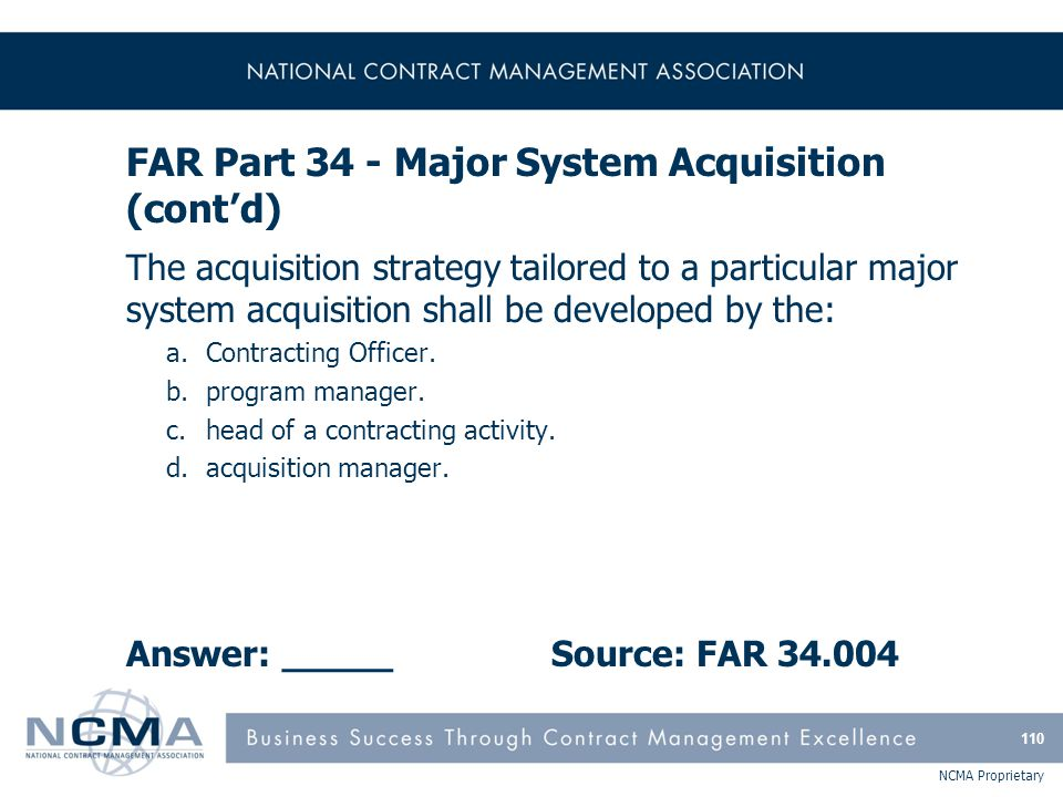 NCMA Proprietary FAR Part 34 - Major System Acquisition (cont'd) The acquisition strategy tailored to a particular major system acquisition shall be d