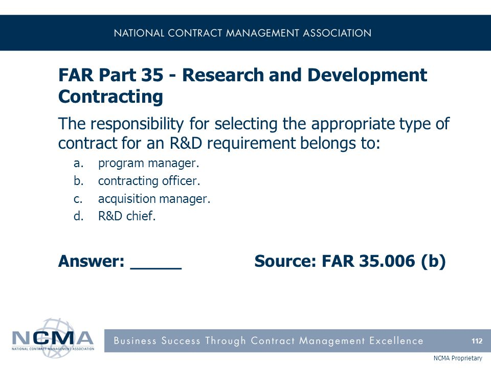 NCMA Proprietary FAR Part 35 - Research and Development Contracting The responsibility for selecting the appropriate type of contract for an R&D requi