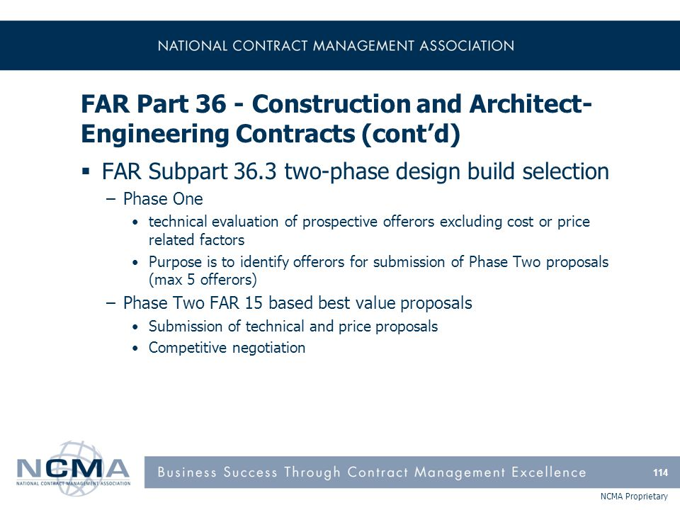 NCMA Proprietary FAR Part 36 - Construction and Architect- Engineering Contracts (cont'd)  FAR Subpart 36.3 two-phase design build selection –Phase O