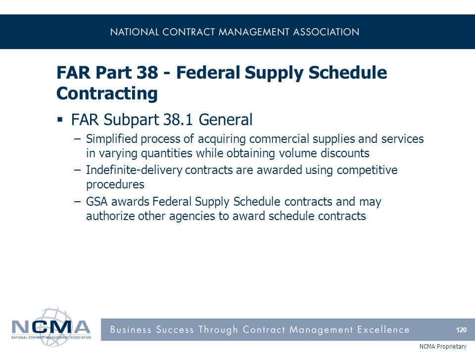 NCMA Proprietary FAR Part 38 - Federal Supply Schedule Contracting  FAR Subpart 38.1 General –Simplified process of acquiring commercial supplies and