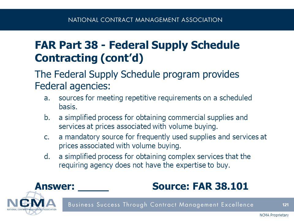NCMA Proprietary FAR Part 38 - Federal Supply Schedule Contracting (cont'd) The Federal Supply Schedule program provides Federal agencies: a.sources f