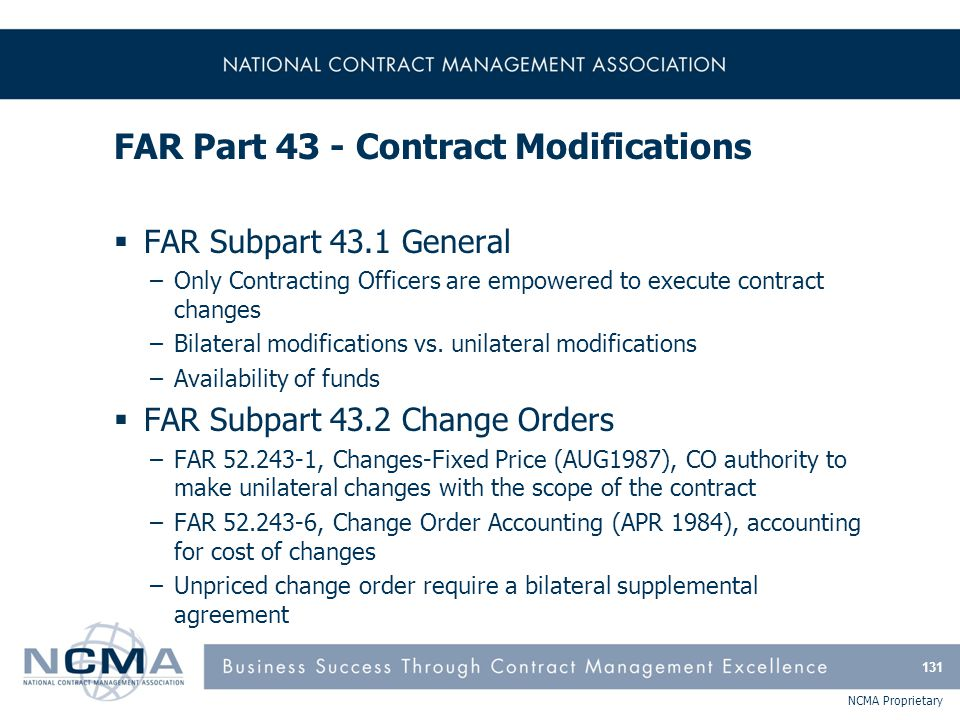 NCMA Proprietary FAR Part 43 - Contract Modifications  FAR Subpart 43.1 General –Only Contracting Officers are empowered to execute contract changes