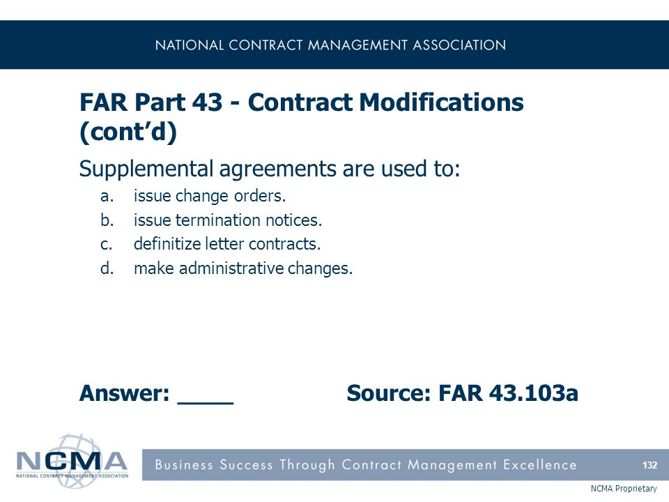 NCMA Proprietary FAR Part 43 - Contract Modifications (cont'd) Supplemental agreements are used to: a.issue change orders. b.issue termination notices