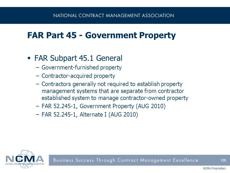 NCMA Proprietary FAR Part 45 - Government Property  FAR Subpart 45.1 General –Government-furnished property –Contractor-acquired property –Contractor