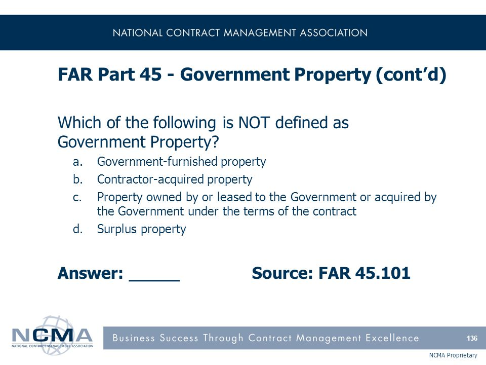 NCMA Proprietary FAR Part 45 - Government Property (cont'd) Which of the following is NOT defined as Government Property? a.Government-furnished prope