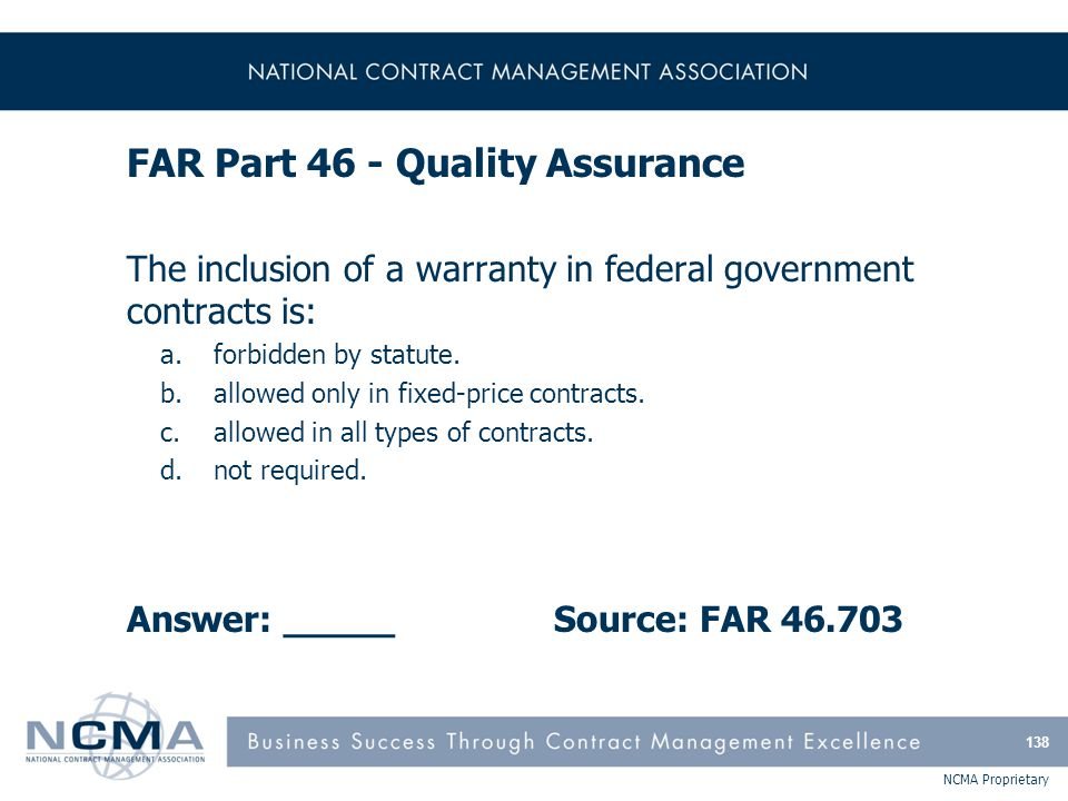 NCMA Proprietary FAR Part 46 - Quality Assurance The inclusion of a warranty in federal government contracts is: a.forbidden by statute. b.allowed onl