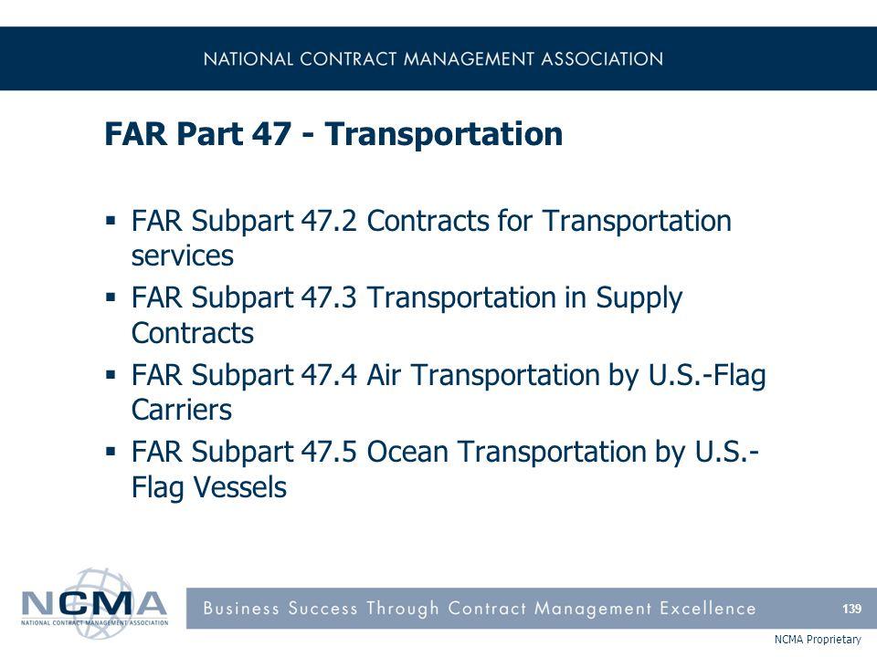 NCMA Proprietary FAR Part 47 - Transportation  FAR Subpart 47.2 Contracts for Transportation services  FAR Subpart 47.3 Transportation in Supply Con