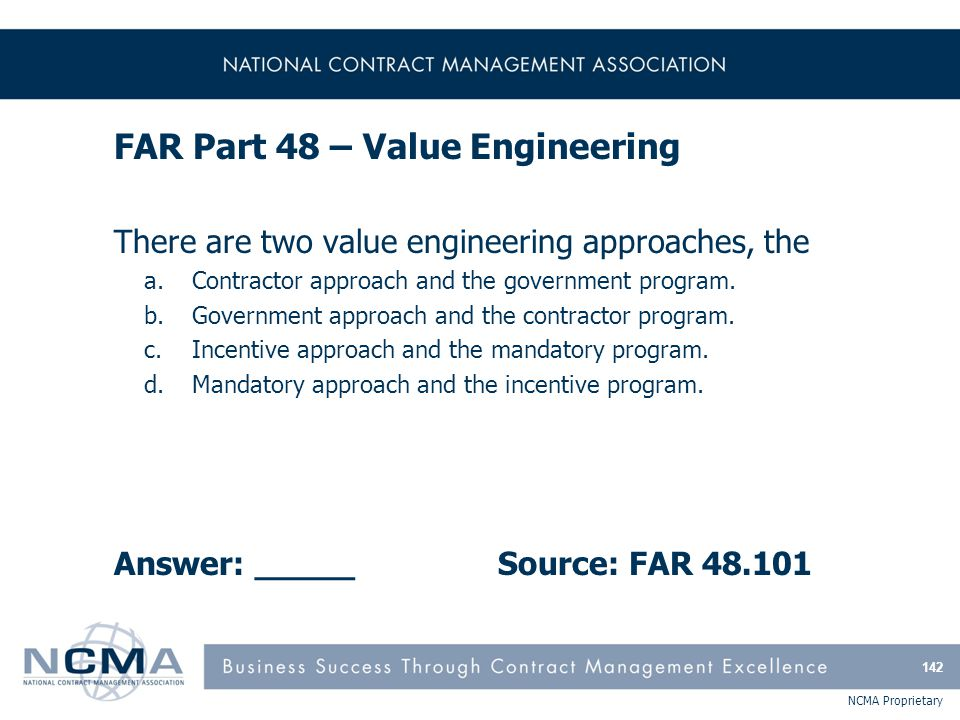NCMA Proprietary FAR Part 48 – Value Engineering There are two value engineering approaches, the a.Contractor approach and the government program. b.G