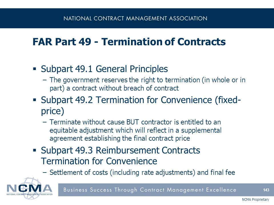 NCMA Proprietary FAR Part 49 - Termination of Contracts  Subpart 49.1 General Principles –The government reserves the right to termination (in whole