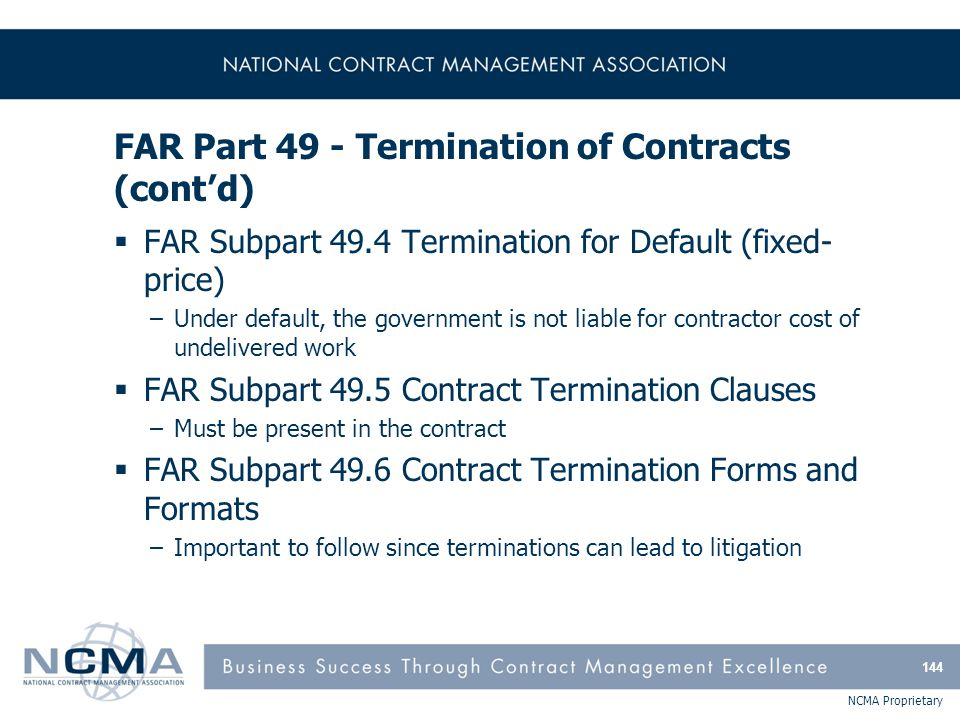 NCMA Proprietary FAR Part 49 - Termination of Contracts (cont'd)  FAR Subpart 49.4 Termination for Default (fixed- price) –Under default, the governm
