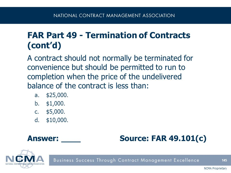 NCMA Proprietary FAR Part 49 - Termination of Contracts (cont'd) A contract should not normally be terminated for convenience but should be permitted