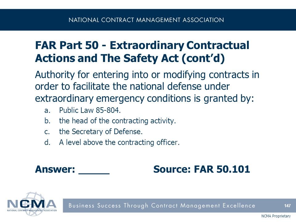 NCMA Proprietary FAR Part 50 - Extraordinary Contractual Actions and The Safety Act (cont'd) Authority for entering into or modifying contracts in ord