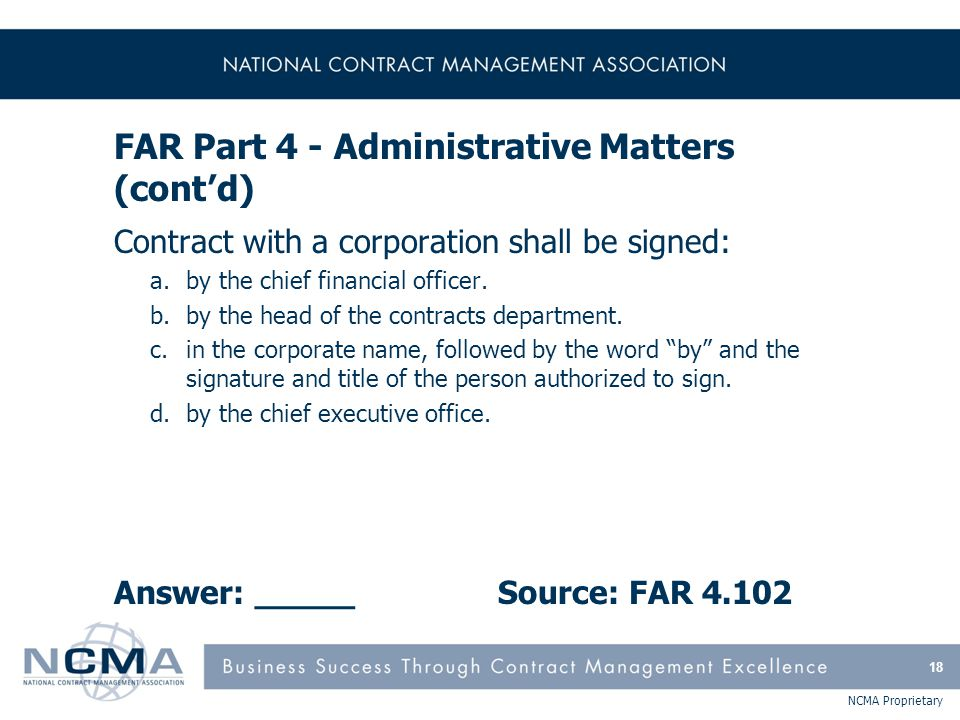 NCMA Proprietary FAR Part 4 - Administrative Matters (cont'd) Contract with a corporation shall be signed: a.by the chief financial officer. b.by the