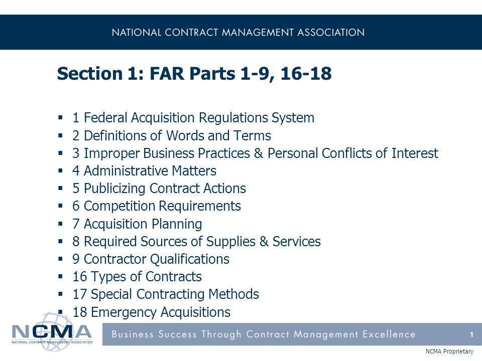 NCMA Proprietary FAR Part 3 - Improper Business Practices & Personal Conflicts of Interest (cont'd)  FAR Subpart 3.7 Voiding and Rescinding Contracts –Statutory authority to void an illegally gained contract  FAR Subpart 3.8 Limitation on the Payment of Funds to Influence Federal Transactions –FAR 52.203-11 Certification and Disclosure Regarding Payments to Influence Certain Federal Transactions  FAR Subpart 3.9 Whistleblower Protections for Contractor Employees –Prohibits discharge, demotion or other discrimination for disclosure of information to an authorized government representative 12