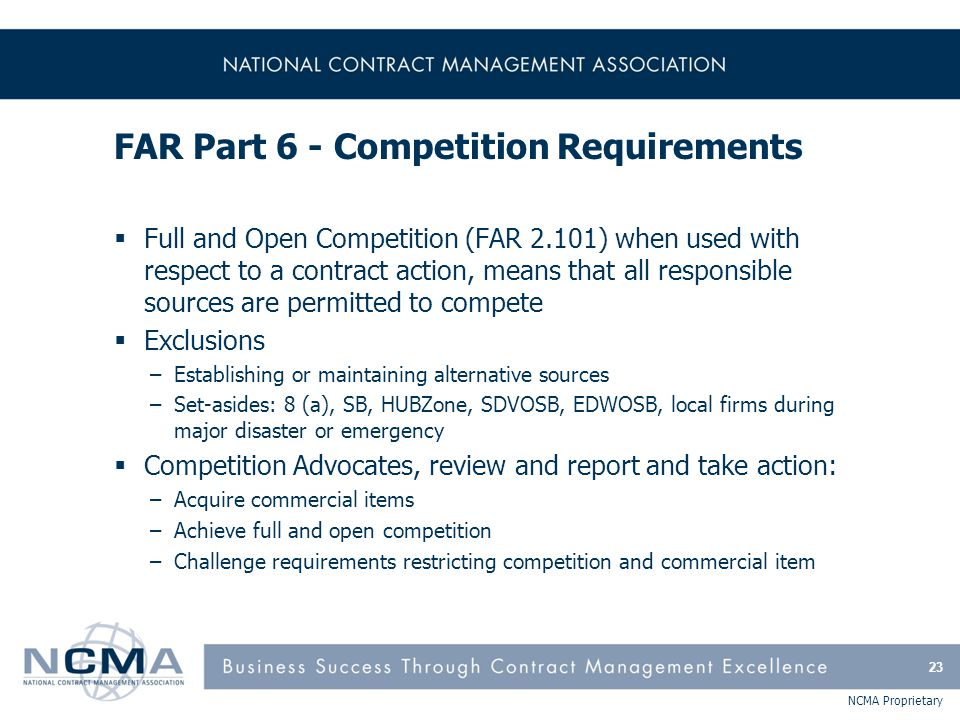 NCMA Proprietary FAR Part 6 - Competition Requirements  Full and Open Competition (FAR 2.101) when used with respect to a contract action, means that