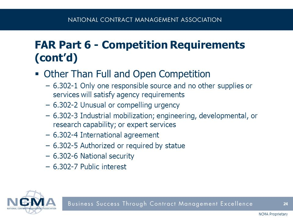 NCMA Proprietary FAR Part 6 - Competition Requirements (cont'd)  Other Than Full and Open Competition –6.302-1 Only one responsible source and no oth