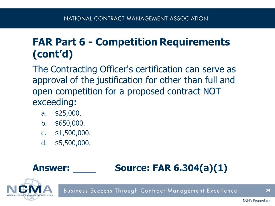 NCMA Proprietary FAR Part 6 - Competition Requirements (cont'd) The Contracting Officer's certification can serve as approval of the justification for