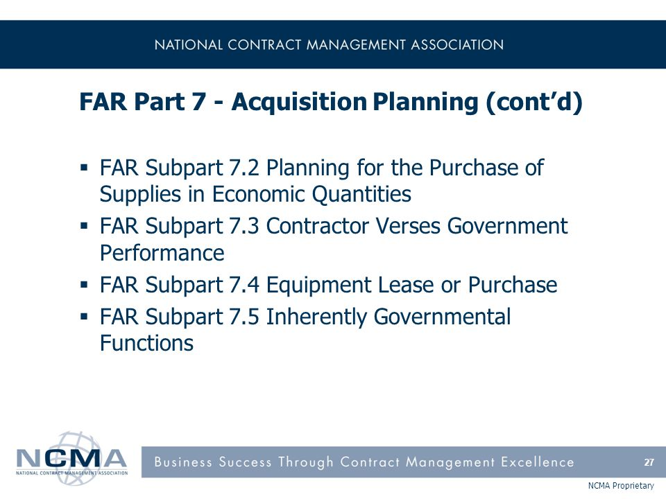NCMA Proprietary FAR Part 7 - Acquisition Planning (cont'd)  FAR Subpart 7.2 Planning for the Purchase of Supplies in Economic Quantities  FAR Subpa