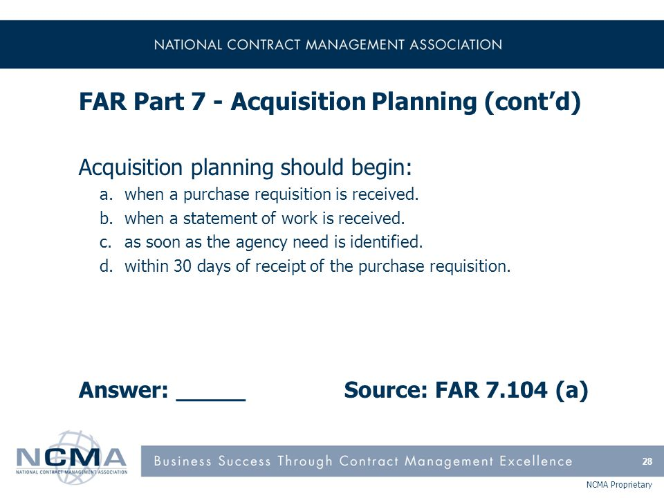 NCMA Proprietary FAR Part 7 - Acquisition Planning (cont'd) Acquisition planning should begin: a.when a purchase requisition is received. b.when a sta