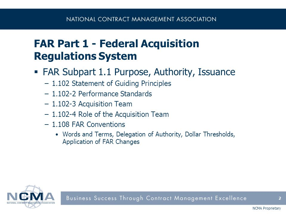 NCMA Proprietary FAR Part 1 - Federal Acquisition Regulations System (cont'd)  FAR Subpart 1.2 Administration –Two councils (DAR Council and CAA Council must agree on all revisions) –FAR Secretariat (GSA supports, publishes and prints)  FAR Subpart 1.3 Agency Acquisition Regulations –Limited to those necessary to implement FAR policies –Additional policies, procedures, provisions or clauses that supplement FAR to satisfy specific agency needs 3
