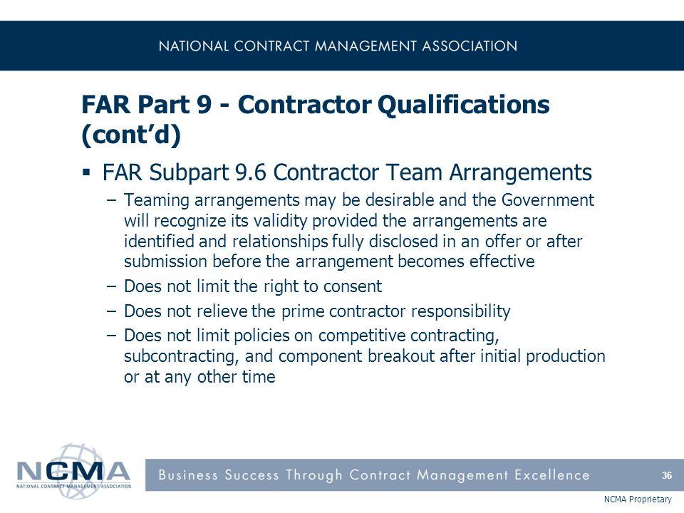 NCMA Proprietary FAR Part 9 - Contractor Qualifications (cont'd)  FAR Subpart 9.6 Contractor Team Arrangements –Teaming arrangements may be desirable