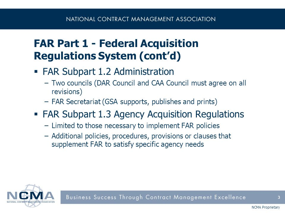 NCMA Proprietary FAR Part 1 - Federal Acquisition Regulations System (cont'd)  FAR Subpart 1.6 Contracting Officers –Contracting Officers have authority to enter into, administer, or terminate contracts –No contract shall be entered into unless the CO ensures that all requirements of law, executive orders, regulations, and all other applicable procedures clearances and approvals have been met –Unauthorized commitment & ratification –A Contracting Officer s Representative (COR) assists in the technical monitoring/administration of a contract 4