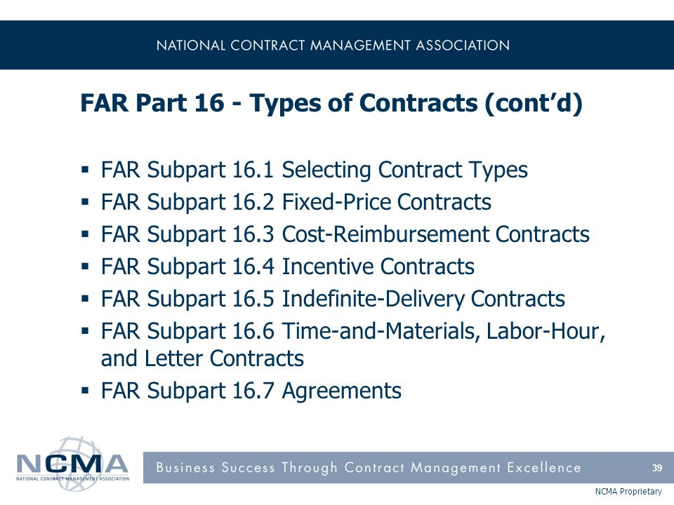 NCMA Proprietary FAR Part 16 - Types of Contracts (cont'd)  FAR Subpart 16.1 Selecting Contract Types  FAR Subpart 16.2 Fixed-Price Contracts  FAR