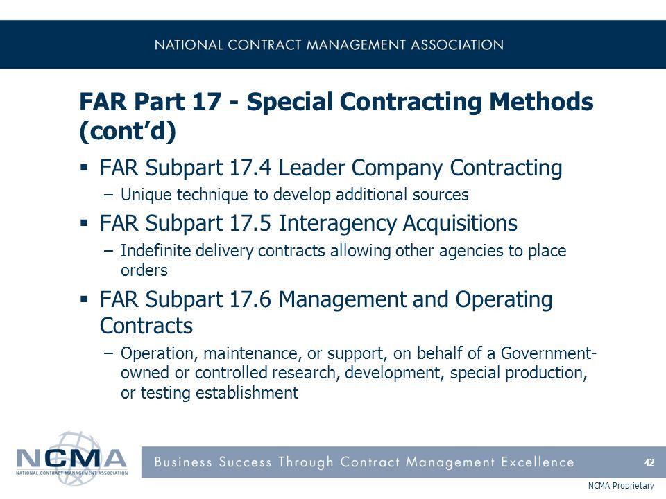 NCMA Proprietary FAR Part 17 - Special Contracting Methods (cont'd)  FAR Subpart 17.4 Leader Company Contracting –Unique technique to develop additio