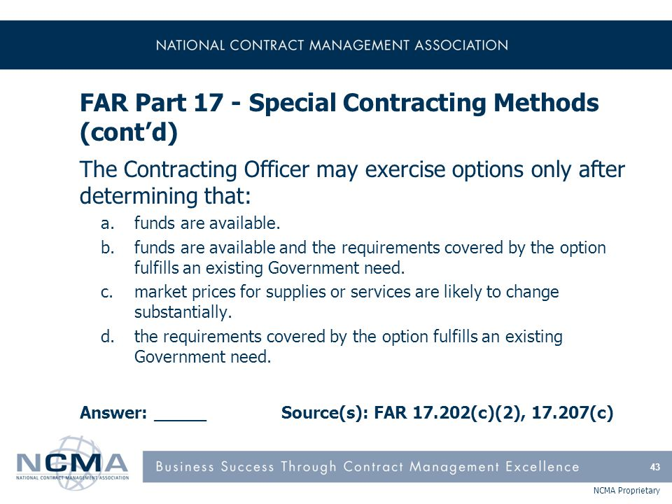 NCMA Proprietary FAR Part 17 - Special Contracting Methods (cont'd) The Contracting Officer may exercise options only after determining that: a.funds