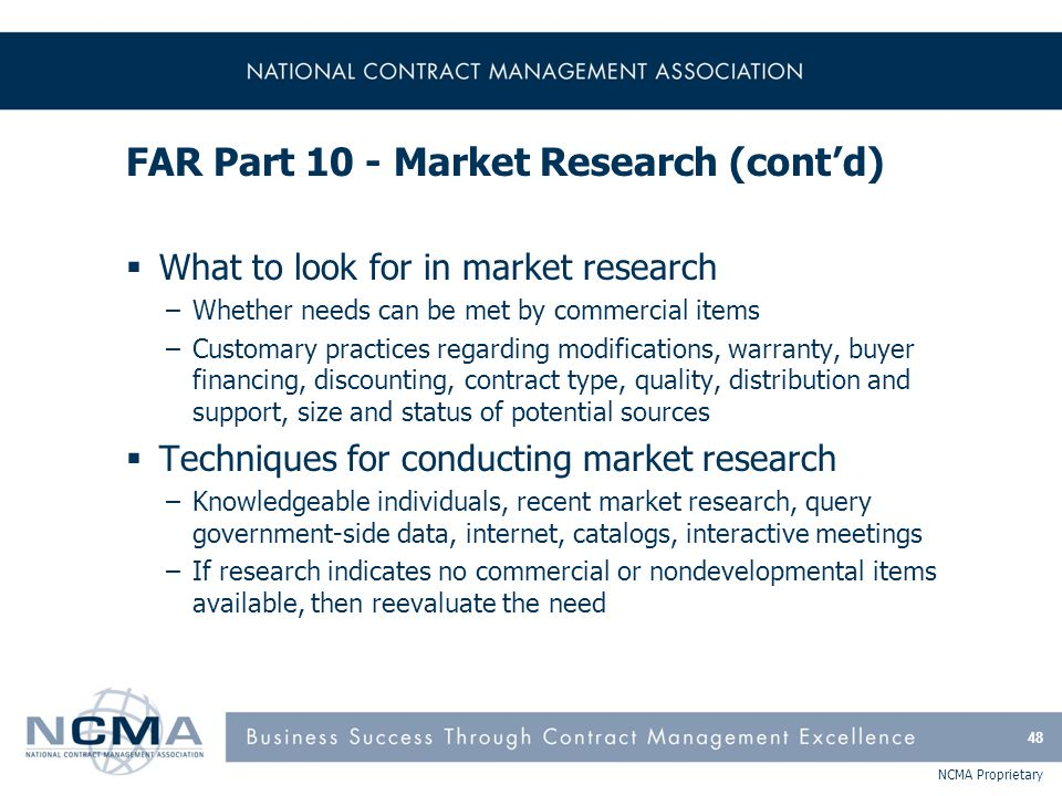 NCMA Proprietary FAR Part 10 - Market Research (cont'd)  What to look for in market research –Whether needs can be met by commercial items –Customary