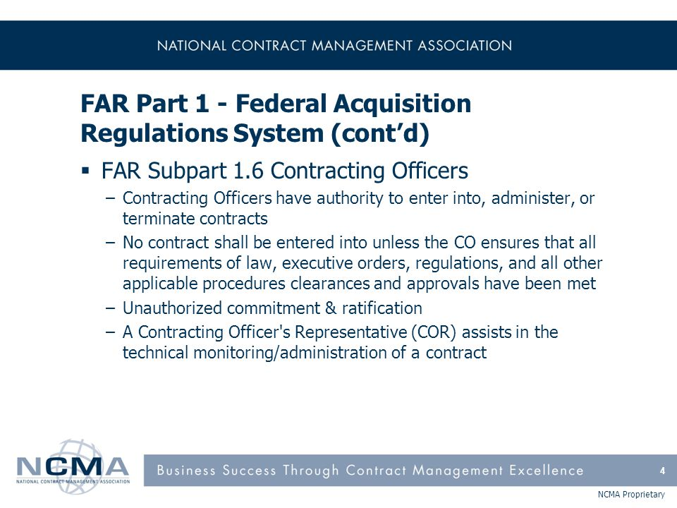 NCMA Proprietary FAR Part 1 - Federal Acquisition Regulations System (cont'd)  FAR Subpart 1.7 Determinations and Findings –D&F is a special form of written approval by an authorized official that is required by statue or regulation as a prerequisite to take certain contract actions –The determination is a conclusion or decision supported by the findings –A D&F may be for a single contract action or a class of contract actions 5