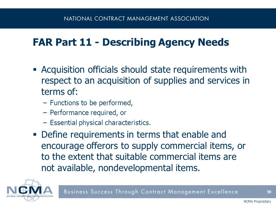 NCMA Proprietary FAR Part 11 - Describing Agency Needs  Acquisition officials should state requirements with respect to an acquisition of supplies an