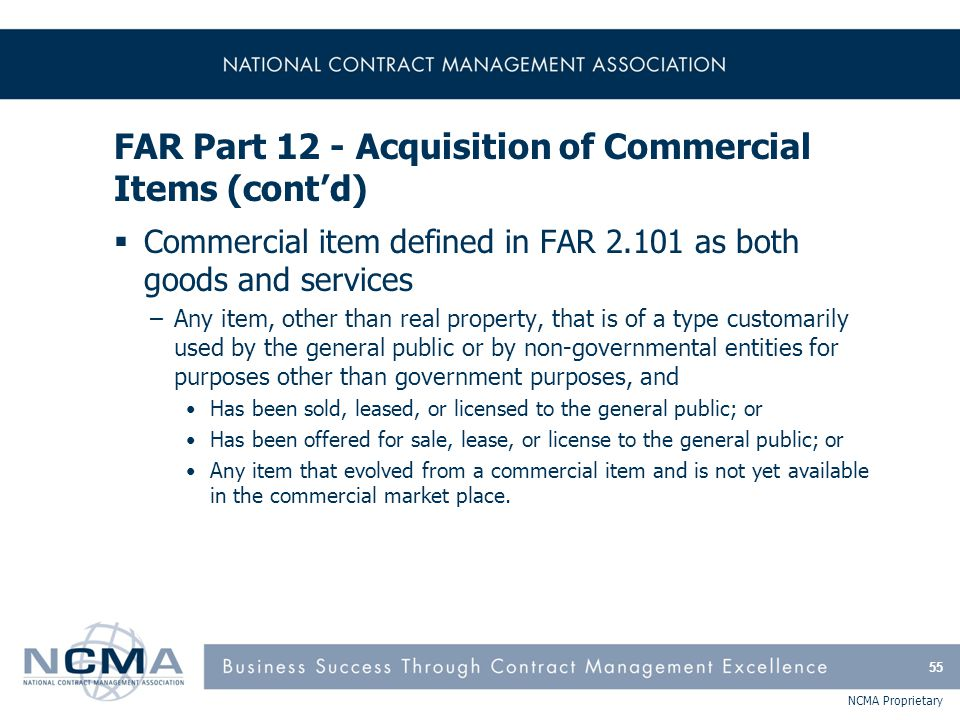 NCMA Proprietary FAR Part 12 - Acquisition of Commercial Items (cont'd)  Commercial item defined in FAR 2.101 as both goods and services –Any item, o