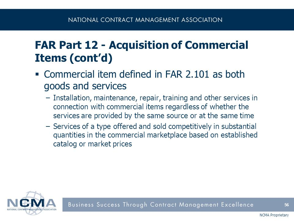 NCMA Proprietary FAR Part 12 - Acquisition of Commercial Items (cont'd)  Commercial item defined in FAR 2.101 as both goods and services –Installatio
