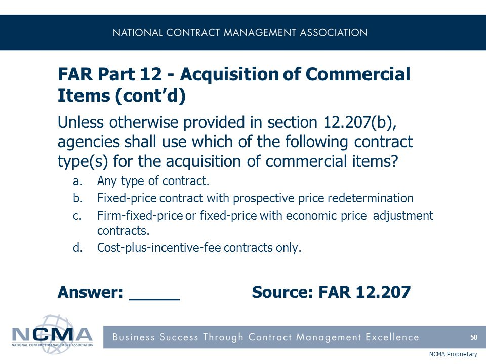 NCMA Proprietary FAR Part 12 - Acquisition of Commercial Items (cont'd) Unless otherwise provided in section 12.207(b), agencies shall use which of th