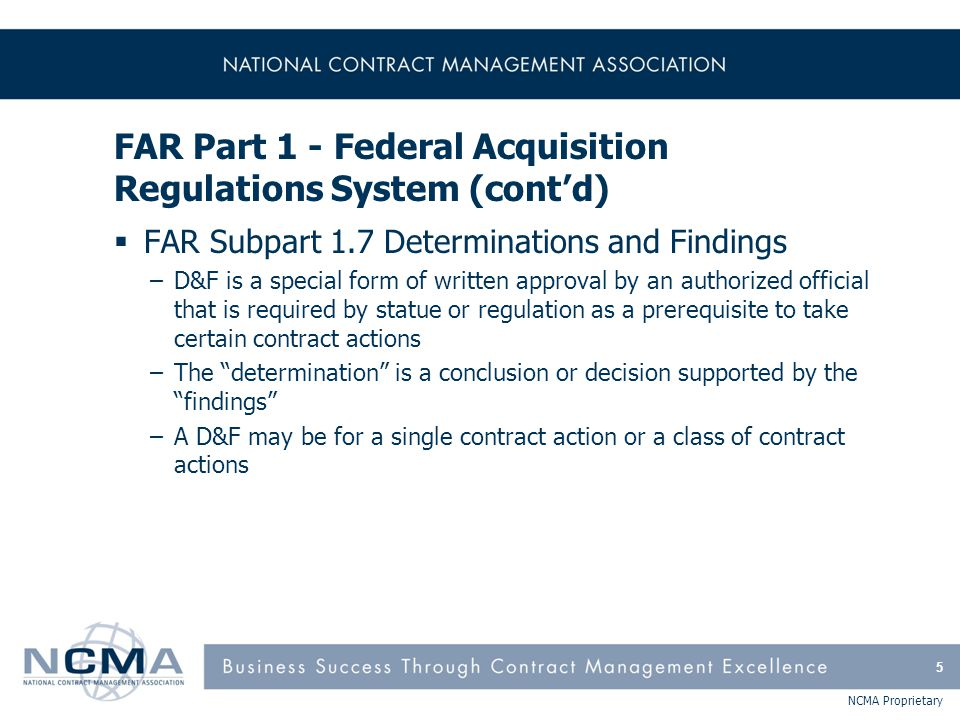 NCMA Proprietary FAR Part 42 - Contract Administration and Audit Services (cont'd)  FAR Subpart 42.3 Contract Administration Office Functions –42.302 (a) List of functions normally delegated to CAO (71 functions) –42.302 (b) List of functions performed only if specifically delegated (11 functions)  FAR Subpart 42.5 Postaward Orientation –Guidelines and selecting contracts and conducting orientations with contractor and government representatives  FAR Subpart 42.6 Corporate Administrative Contracting Officer 126