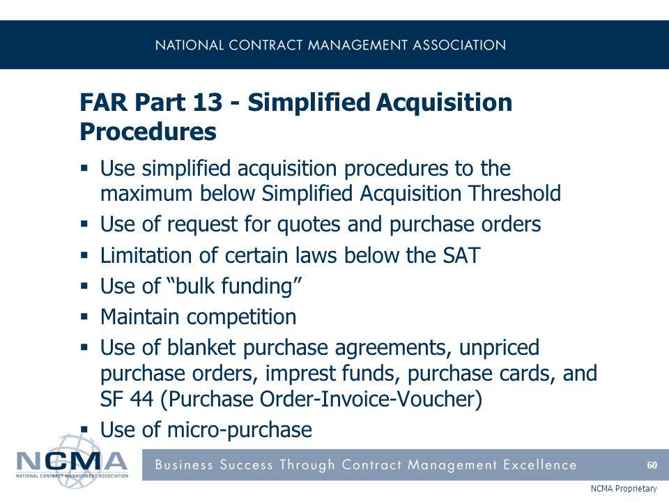 NCMA Proprietary FAR Part 13 - Simplified Acquisition Procedures  Use simplified acquisition procedures to the maximum below Simplified Acquisition T
