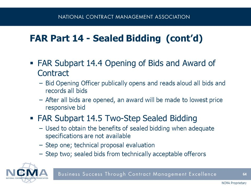 NCMA Proprietary FAR Part 14 - Sealed Bidding (cont'd)  FAR Subpart 14.4 Opening of Bids and Award of Contract –Bid Opening Officer publically opens