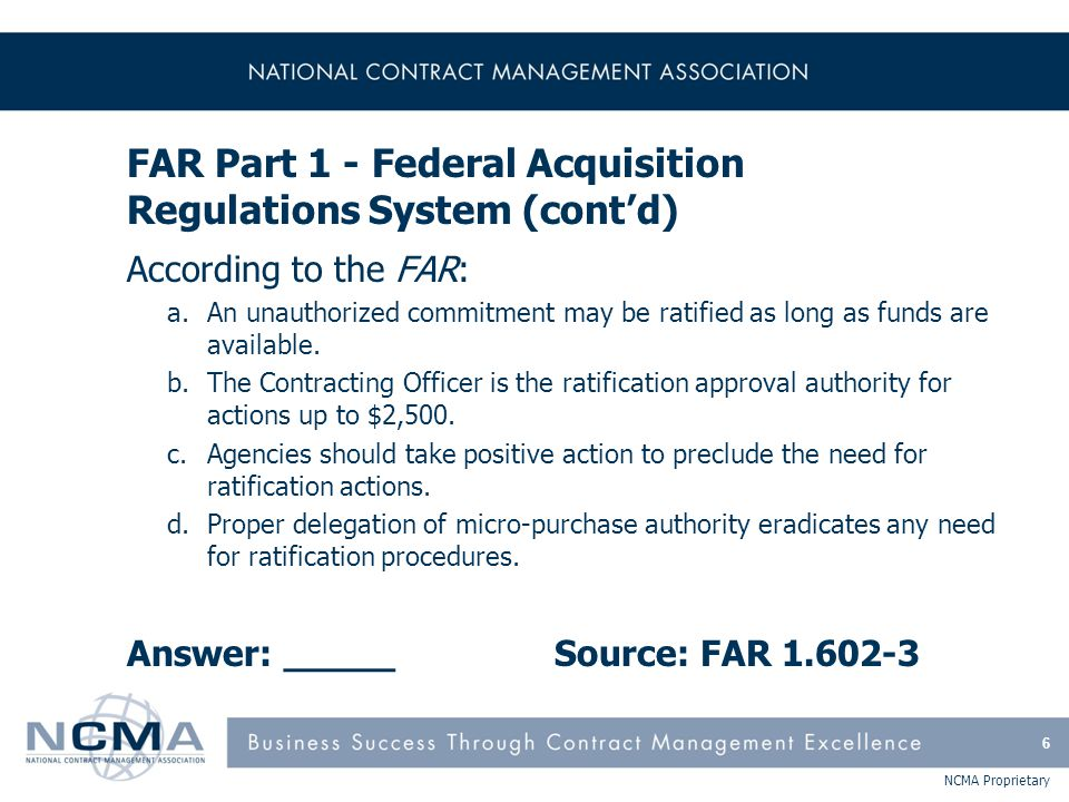 NCMA Proprietary FAR Part 15 - Contracting By Negotiation (cont'd)  FAR Subpart 15.2 Solicitation & Receipt of Proposals and Information –Exchanges before receipt of proposals –Request for proposals (Uniform Contract Format) A.Solicitation/contract form B.Supplies or services and prices/costs C.Description/specifications/statement of work D.Packaging and marking E.Inspection and acceptance F.Deliveries or performance G.Contract administration data H.Special contract requirements 67