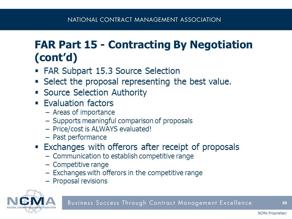 NCMA Proprietary FAR Part 15 - Contracting By Negotiation (cont'd)  FAR Subpart 15.3 Source Selection  Select the proposal representing the best val