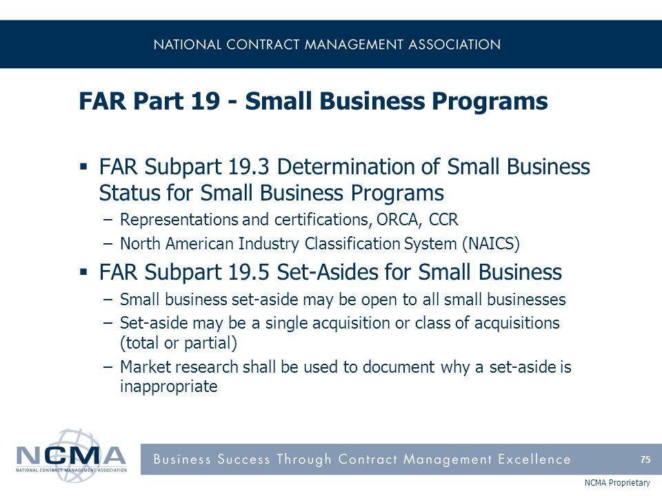 NCMA Proprietary FAR Part 19 - Small Business Programs  FAR Subpart 19.3 Determination of Small Business Status for Small Business Programs –Represen