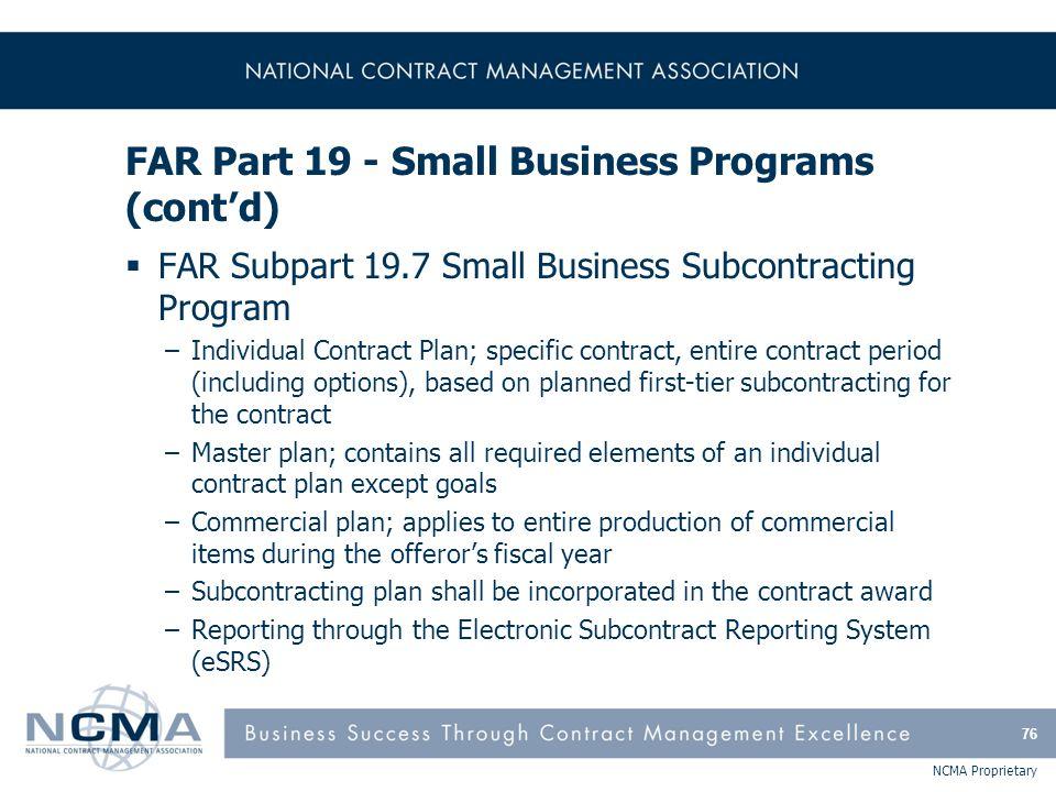 NCMA Proprietary FAR Part 19 - Small Business Programs (cont'd)  FAR Subpart 19.7 Small Business Subcontracting Program –Individual Contract Plan; sp