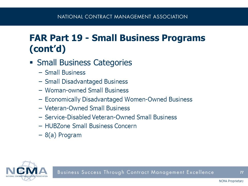 NCMA Proprietary FAR Part 19 - Small Business Programs (cont'd)  Small Business Categories –Small Business –Small Disadvantaged Business –Woman-owned