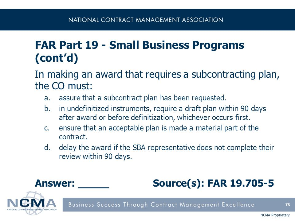 NCMA Proprietary FAR Part 19 - Small Business Programs (cont'd) In making an award that requires a subcontracting plan, the CO must: a.assure that a s
