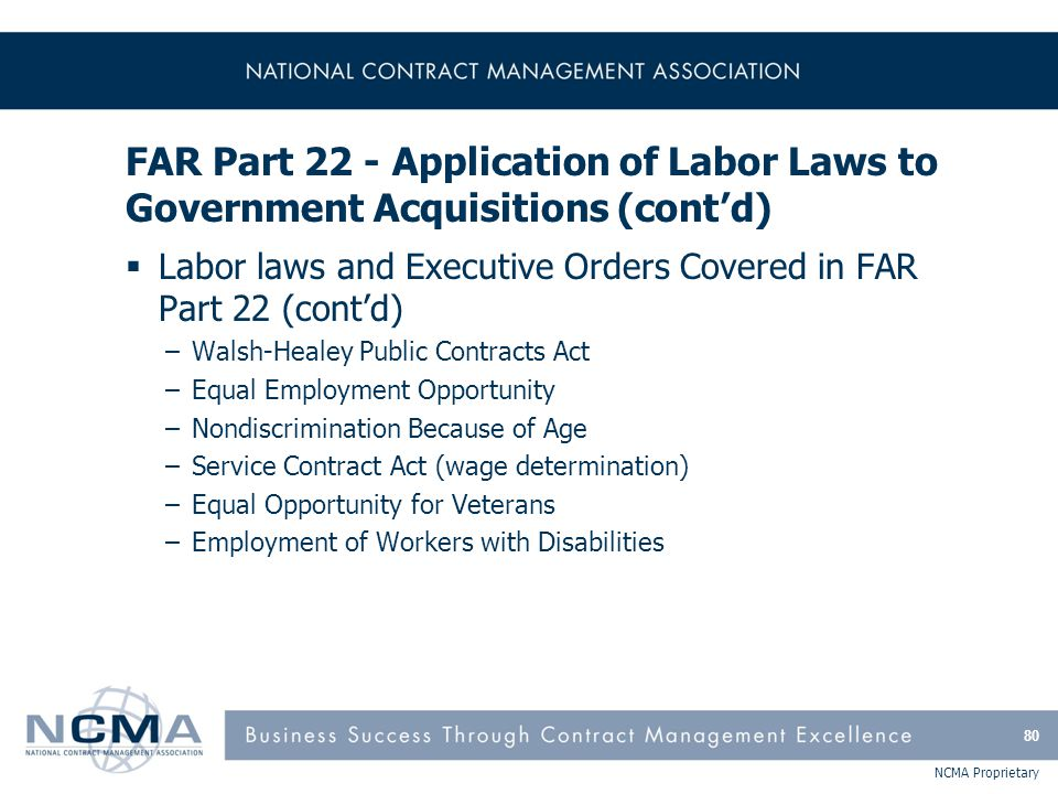 NCMA Proprietary FAR Part 22 - Application of Labor Laws to Government Acquisitions (cont'd)  Labor laws and Executive Orders Covered in FAR Part 22