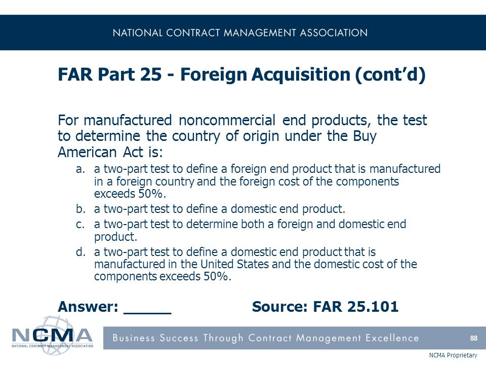 NCMA Proprietary FAR Part 25 - Foreign Acquisition (cont'd) For manufactured noncommercial end products, the test to determine the country of origin u
