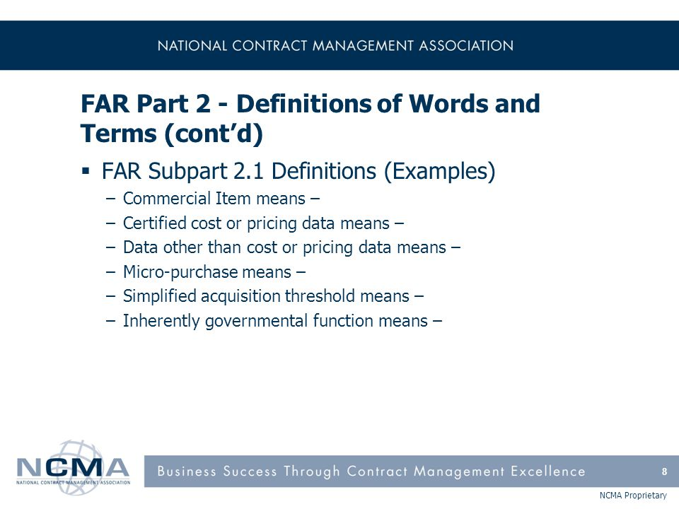 NCMA Proprietary FAR Part 42 - Contract Administration and Audit Services (cont'd)  FAR Subpart 42.12 Suspension of Work, Stop-Work Orders, and Government Delay of Work –Terminate, cancel stop-work, extend period of stop-work –Government delay of work  FAR Subpart 42.15 Contractor Performance Information –CPARS  FAR Subpart 42.16 Small Business Contract Administration –CO make every reasonable effort to respond in writing within 30 days  FAR Subpart 42.17 Forward Pricing Rate Agreements –FPRA vs.